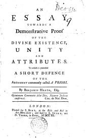 An Essay Towards a Demonstrative Proof of the Divine Existence, Unity and Attributes. To which is Premised a Short Defence of the Argument Commonly Called a Priori. By Benjamin Heath, Esq: Volume 9