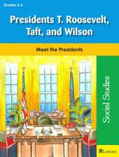 Presidents T. Roosevelt, Taft, and Wilson: Meet the Presidents