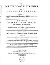 The Method of Fluxions and Infinite Series: With Its Application to the Geometry of Curve-lines. By ... Sir Isaac Newton, ... Translated from the Author's Latin Original Not Yet Made Publick. To which is Subjoin'd, a Perpetual Comment Upon the Whole Work, ... By John Colson, ...