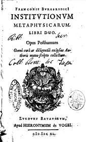 Franconis BurgersdicI Institutionum metaphysicarum. Libri duo. Opus posthumum. Omni curâ ac diligentiâ exipsius authoris manu-scripto collectum