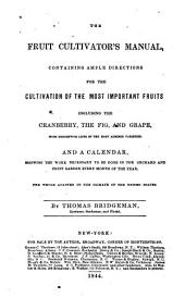 The Fruit Cultivator's Manual: Containing Ample Directions for the Cultivation of the Most Important Fruits Including Cranberry, the Fig, and Grape, with Descriptive Lists of the Most Admired Varieties, and a Calendar, Showing the Work Necessary to be Done in the Orchard and Fruit Garden Every Month of the Year. The Whole Adapted to the Climate of the United States