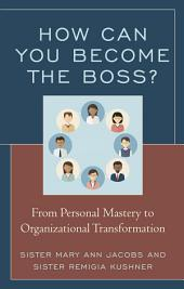 How Can You Become the Boss?: From Personal Mastery to Organizational Transformation