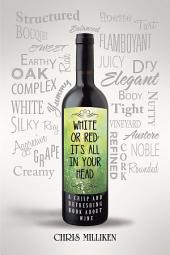 White or Red: It'S All in Your Head: A Crisp and Refreshing Book About Wine