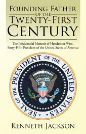 Founding Father of the Twenty-First Century: The Presidential Memoir of Henderson West, Forty-Fifth President of the United States of America
