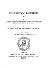 Ecclesiastical Documents: Viz. I. A Brief History of the Bishoprick of Somerset from Its Foundation to the Year 1174. II. Charters from the Library of Dr. Cox Macro, Issue 8