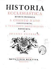 Historia ecclesiastica duorum primorum a Christo nato saeculorum: e veteribus monumentis depromta