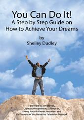You Can Do It!: A Step by Step Guide on How to Achieve Your Dreams