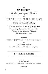 Narrative of the Attempted Escapes of Charles the First from Carisbrook Castle: And of His Detention in the Isle of Wight, from November, 1647, to the Seizure of His Person by the Army, at Newport, in November, 1648. Including the Letters of the King to Colonel Titus, Now First Deciphered & Printed from the Originals