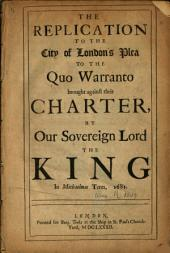 The Replication to the City of London's Plea to the Quo Warranto Brought Against Their Charter by Our Sovereign Lord the King in Michaelmas Term, 1681