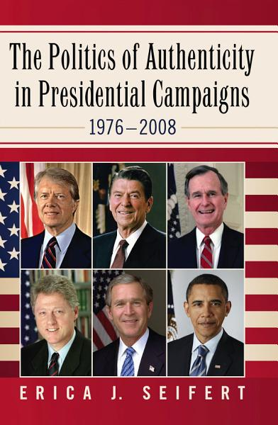 The Politics of Authenticity in Presidential Campaigns  1976  2008 PDF