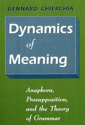 Dynamics of Meaning: Anaphora, Presupposition, and the Theory of Grammar