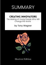SUMMARY - Creating Innovators: The Making Of Young People Who Will Change The World By Tony Wagner