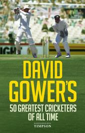 David Gower's Half-Century: The 50 Greatest Cricketers of All Time