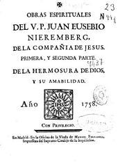 Obras espirituales del V.P. Juan Eusebio Nieremberg, de la Compañia de Jesus: Primera, y segunda parte : De la hermosura de Dios, y su amabilidad
