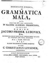 Dissertatio juridica De grammatica mala, quam, deo ter opt. max. adnuente, in illustri academia fridericiana, praeside domino Jacobo Frider. Ludovici ... ad d. 2. novembr. 1720 ... auctor C. Christianus Leyssner ..