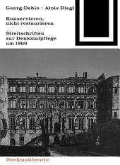 Georg Dehio und Alois Riegl – Konservieren, nicht restaurieren.: Streitschriften zur Denkmalpflege um 1900