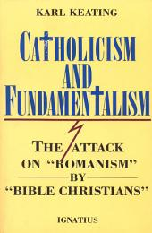 "Catholicism and Fundamentalism: The Attack on """"Romanism"" by "" Bible Christians"""