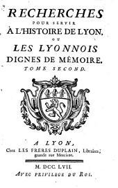 Recherches pour servir à l'histoire de Lyon, ou les Lyonnois dignes de mémoire ...