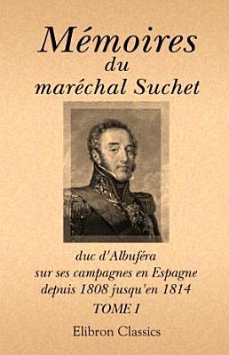 M moires du mar chal Suchet  duc d Albuf ra  sur ses campagnes en Espagne  depuis 1808 jusqu en 1814  crits par lui m me  Tome 1 PDF