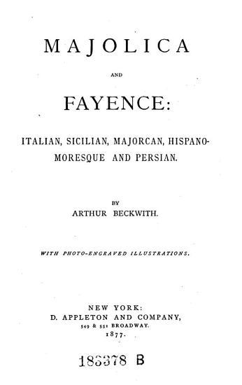 Majolica and Fayence  Italian  Sicilian  Majoroan  Hispano moresgue and Persian PDF