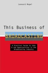 This Business of Broadcasting: A Practical Guide to Jobs & Job Opportunities in the Broadcasting Industry