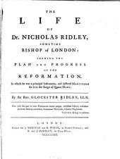 The life of Dr. Nicholas Ridley: sometime Bishop of London: shewing the plan and progress of the Reformation ...