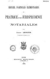 Recueil d'articles élémentaires de pratique et de jurisprudence notariales