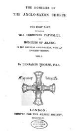 The homilies of the Anglo-Saxon Church: the first part, containing the Semones Catholici, or the Homilies of Aelfric, in the original Anglo-Saxon, with an English version