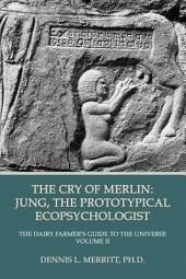 The Cry of Merlin: The Dairy Farmer's Guide to the Universe Volume II: Jung, the Prototypical Ecopsychologist, Volume 2