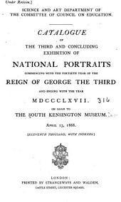 Catalogue of the Third and Concluding Exhibition of National Portraits Commencing with the Fortieth Year of the Reign of George the Third and Ending with the Year MDCCCLXVII. On Loan to the South Kensington Museum. April 13, 1868