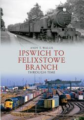 Ipswich to Felixstowe Branch Through Time