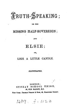 Truth speaking  or The missing half sovereign  and Elsie  or  Like a little candle PDF