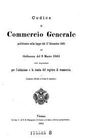 Codice di commercio generale pubblicato colla legge del 17. Dicembre 1862 ed ordinanza del 9. Marzo 1863 colle disposizioni per l'istituzione e la tenuta del registro di conmercio