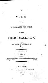 A view of the causes and progress of the French revolution: Volume 1