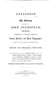 "A Catalogue of the Library Collected by John Stansfeld, Leeds: Comprising a Complete Series of County Histories and Local Topographies, Chiefly on Large Paper with Proof Plates. Heraldic and Genealogical Publications. Fine Specimens of Tthe ""Bulmer Press,"" Many on Large Paper, Uncut Copies of Rare Works in the Original Bindings. Books on Fine Arts and Costume. Bewick's Various Works, Largest and Large Paper, Uncut. Numerous Standard Works in All Classes of Literature"