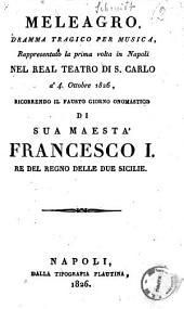 Meleagro, dramma tragico per musica, rappresentato la prima volta in Napoli nel Real Teatro di S. Carlo a' 4. ottobre 1826, ricorrendo il fausto giorno onomastico di sua maestà Francesco 1. re del regno delle Due Sicilie [il dramma è del Sig. Schmidt