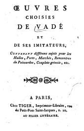 Oeuvres choisies de Vadé et de ses imitateurs: Contenant différens sujets pour les halles, ports, marchés, rencontres de poissardes, couplets grivois, etc