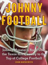 Johnny Football: Johnny Manziel's Road from the Texas Hill Country to the Top of College Football
