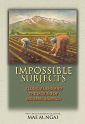 Impossible Subjects: Illegal Aliens and the Making of Modern America: Illegal Aliens and the Making of Modern America