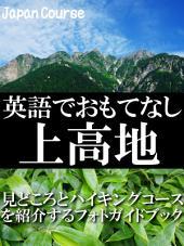 英語でおもてなし・上高地: 見どころとハイキングコースを紹介するフォトガイドブック