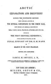 Arctic Explorations and discoveries during the nineteenth century, being detailed accounts of the several expeditions to the North Seas ... conducted by Ross, Parry, Back, Franklin, M'Clure and others. Including the first Grinnell expedition under Lieutenant De Haven, and the ... effort of Dr. E. K. Kane in search of Sir John Franklin. Edited and completed by S. M. Schmucker