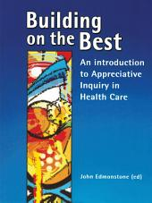 Building on the Best : An introduction to Appreciative Inquiry in health care