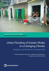 Urban Flooding of Greater Dhaka in a Changing Climate: Building Local Resilience to Disaster Risk