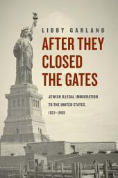 After They Closed the Gates: Jewish Illegal Immigration to the United States, 1921-1965