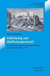 Einkreisung und Waffenbruderschaft: die öffentliche Deutung von Krieg und Nation in Deutschland 1850-1871