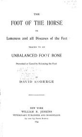 The Foot of the Horse; Or, Lameness and All Diseases of the Feet Traced to an Unbalanced Foot Bone: Prevented Or Cured by Balancing the Foot