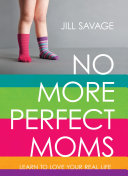 No More Perfect Moms: Learn to Love Your Real Life by Jill Savage