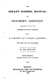 The Infant School Manual, Or, Teacher's Assistant: Containing a View of the System of Infant Schools; Also a Variety of Useful Lessons for the Use of Teachers