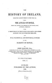 The History of Ireland: From the Earliest Period to the Year 1245, when the Annals of Boyle, which are Adopted and Embodied as the Running Text Authority, Terminate: with a Brief Essay on the Native Annalists, and Other Sources for Illustrating Ireland, and Full Statistical and Historical Notices of the Barony of Boyle, Volume 1