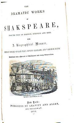 THE DRAMATIC WORKS OF SHAKSPEARE  FROM THE TEXT OF JOHNSON  STEEVENS AND REED  WITH A BIOGRAPHICAL MEMOIR  SUMMARY REMARKS ON EACH PLAY  COPIOUS GLOSSARY  AND VARIORUM NOTES